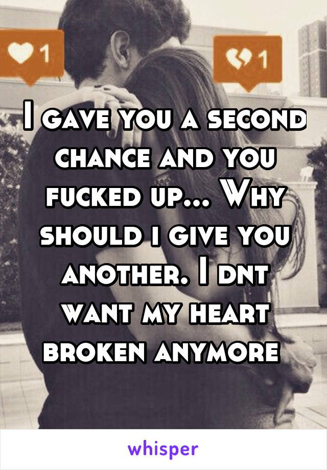 I gave you a second chance and you fucked up... Why should i give you another. I dnt want my heart broken anymore