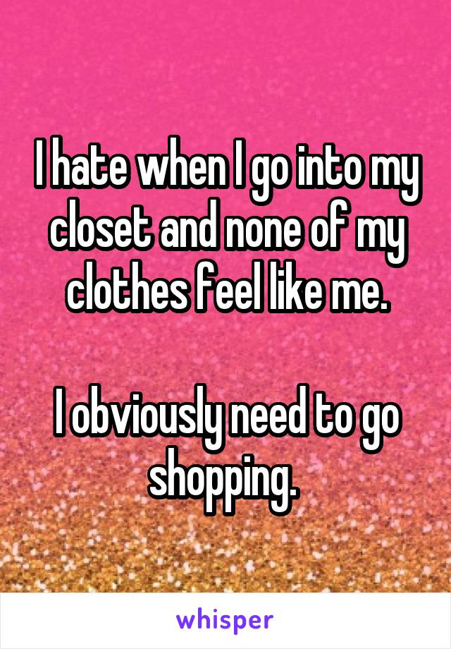 I hate when I go into my closet and none of my clothes feel like me.  I obviously need to go shopping.