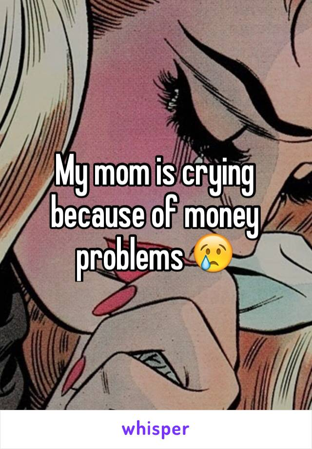 My mom is crying because of money problems 😢