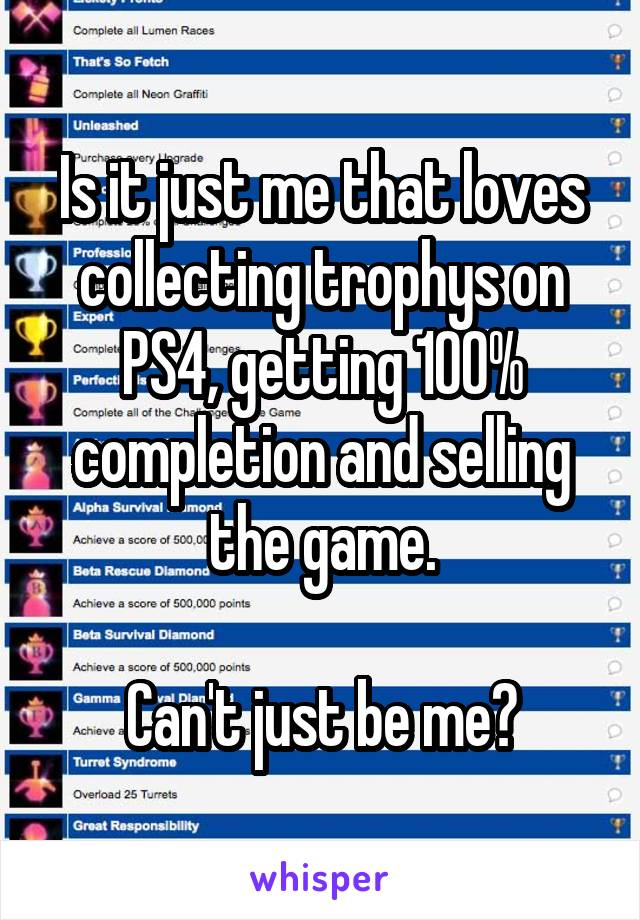 Is it just me that loves collecting trophys on PS4, getting 100% completion and selling the game.  Can't just be me?