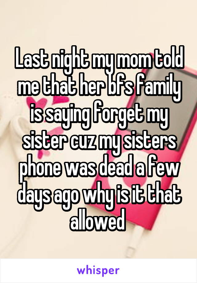 Last night my mom told me that her bfs family is saying forget my sister cuz my sisters phone was dead a few days ago why is it that allowed