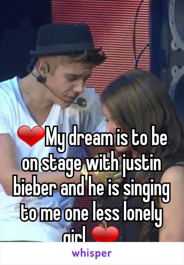 ❤My dream is to be on stage with justin bieber and he is singing to me one less lonely girl ❤