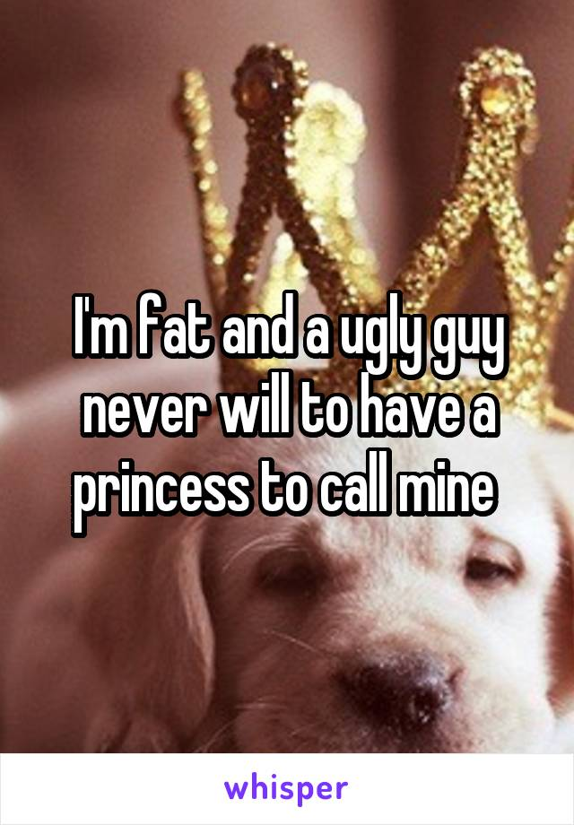 I'm fat and a ugly guy never will to have a princess to call mine