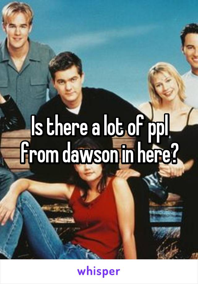 Is there a lot of ppl from dawson in here?