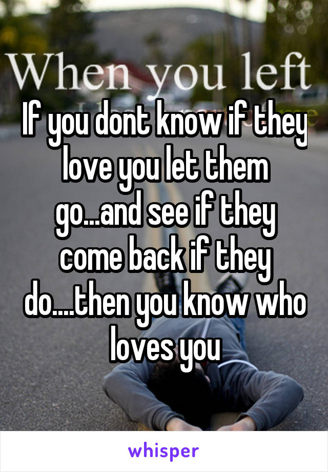 If you dont know if they love you let them go...and see if they come back if they do....then you know who loves you
