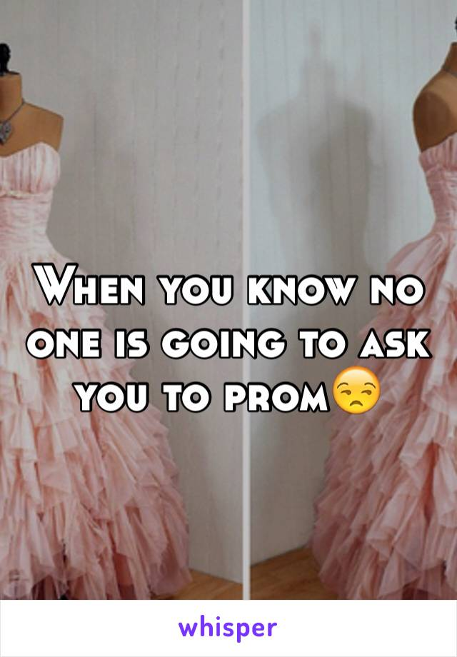 When you know no one is going to ask you to prom😒