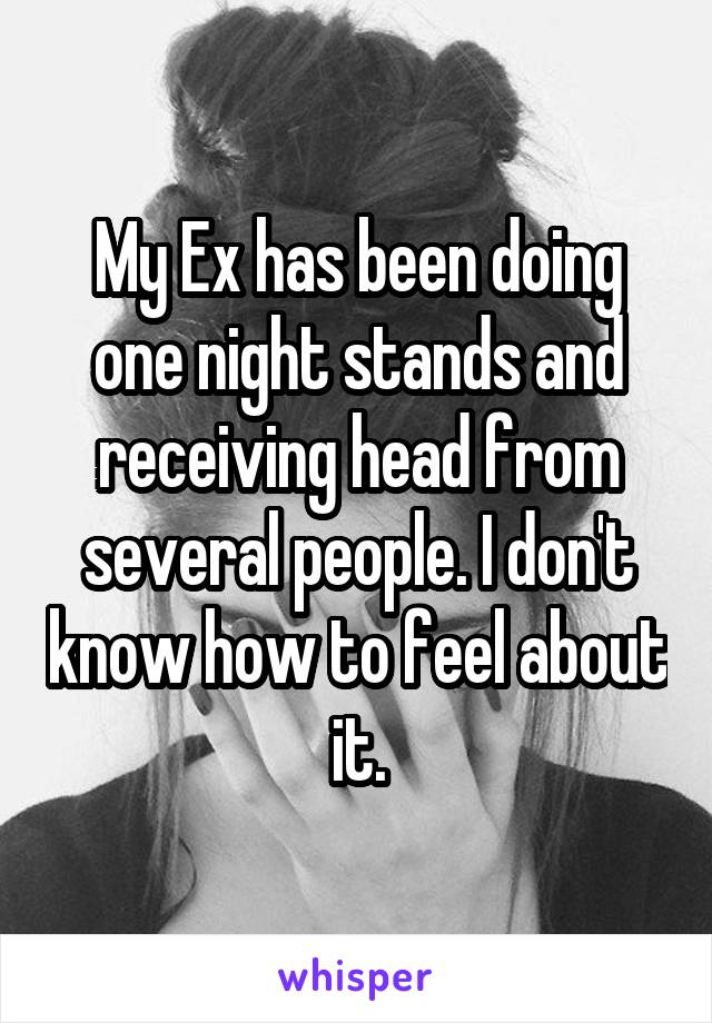 My Ex has been doing one night stands and receiving head from several people. I don't know how to feel about it.