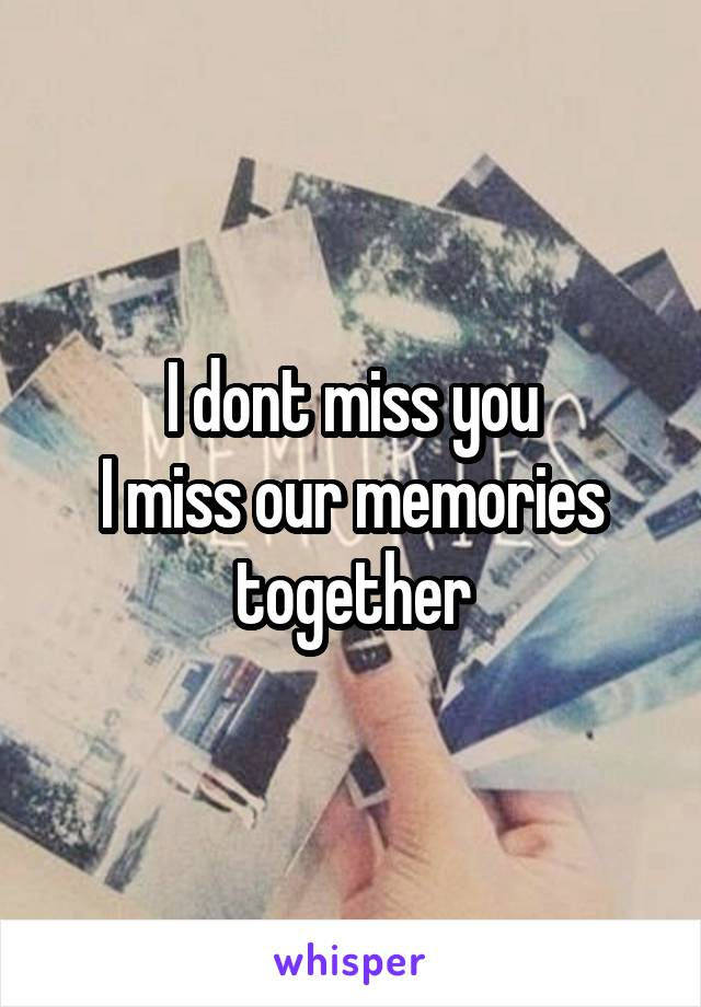 I dont miss you I miss our memories together