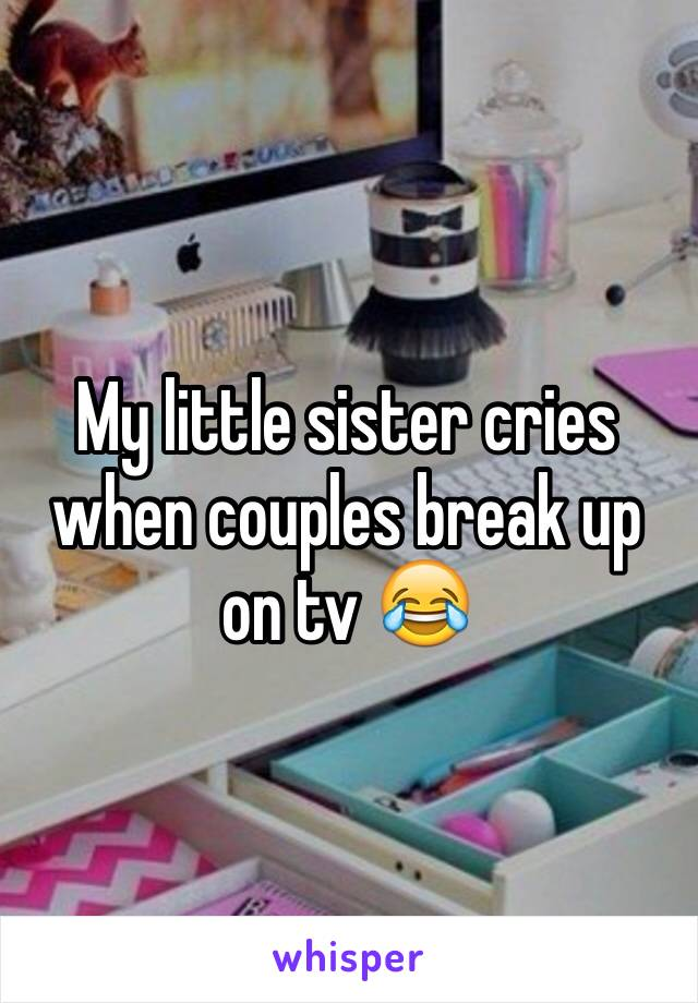 My little sister cries when couples break up on tv 😂