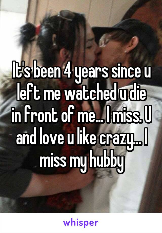 It's been 4 years since u left me watched u die in front of me... I miss. U and love u like crazy... I miss my hubby