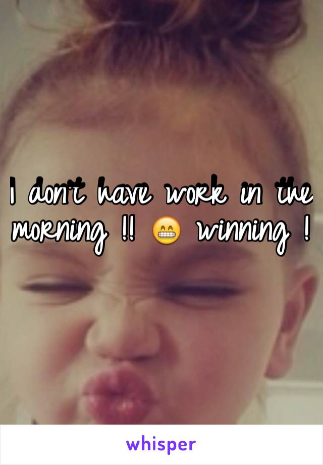 I don't have work in the morning !! 😁 winning !