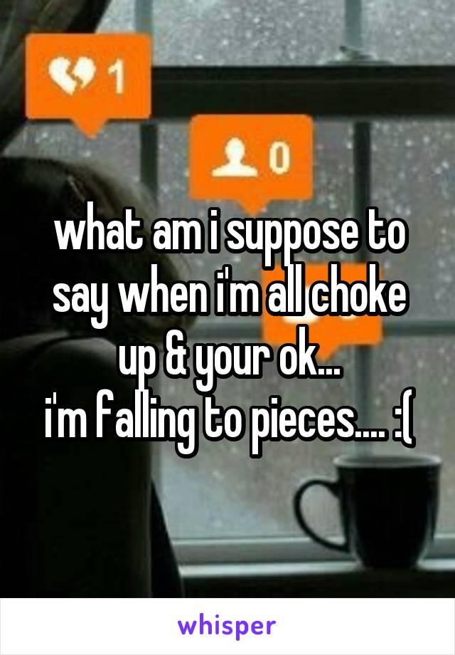 what am i suppose to say when i'm all choke up & your ok... i'm falling to pieces.... :(