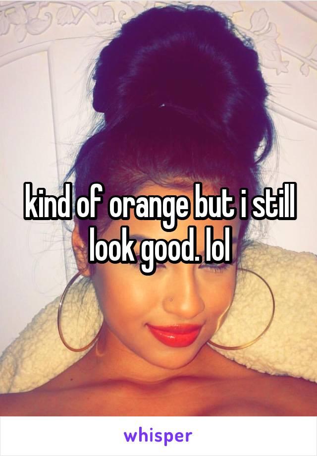 kind of orange but i still look good. lol