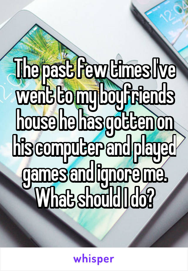 The past few times I've went to my boyfriends house he has gotten on his computer and played games and ignore me. What should I do?