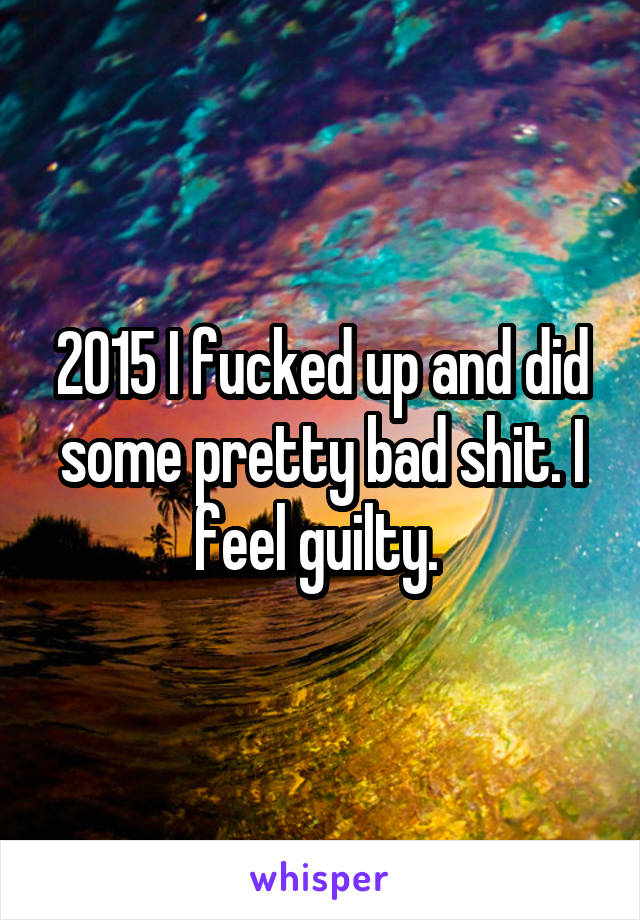 2015 I fucked up and did some pretty bad shit. I feel guilty.