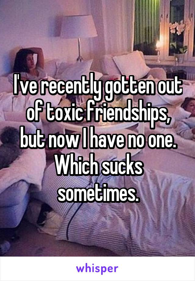 I've recently gotten out of toxic friendships, but now I have no one. Which sucks sometimes.
