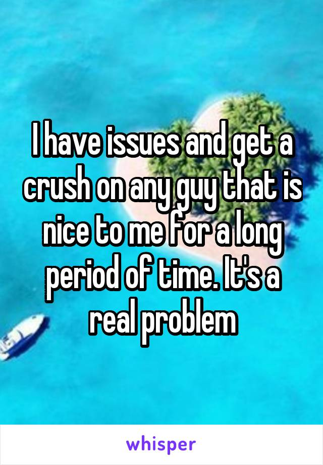 I have issues and get a crush on any guy that is nice to me for a long period of time. It's a real problem