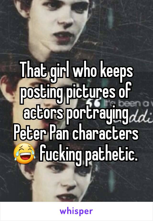 That girl who keeps posting pictures of actors portraying Peter Pan characters 😂 fucking pathetic.