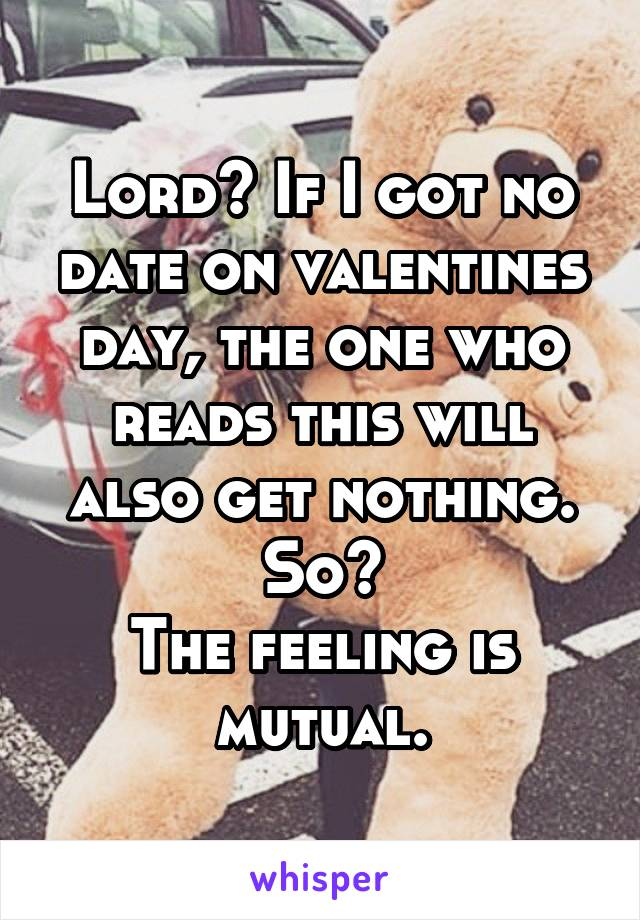Lord? If I got no date on valentines day, the one who reads this will also get nothing. So? The feeling is mutual.