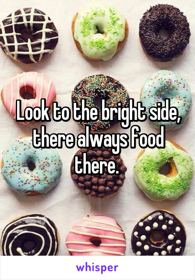 Look to the bright side, there always food there.