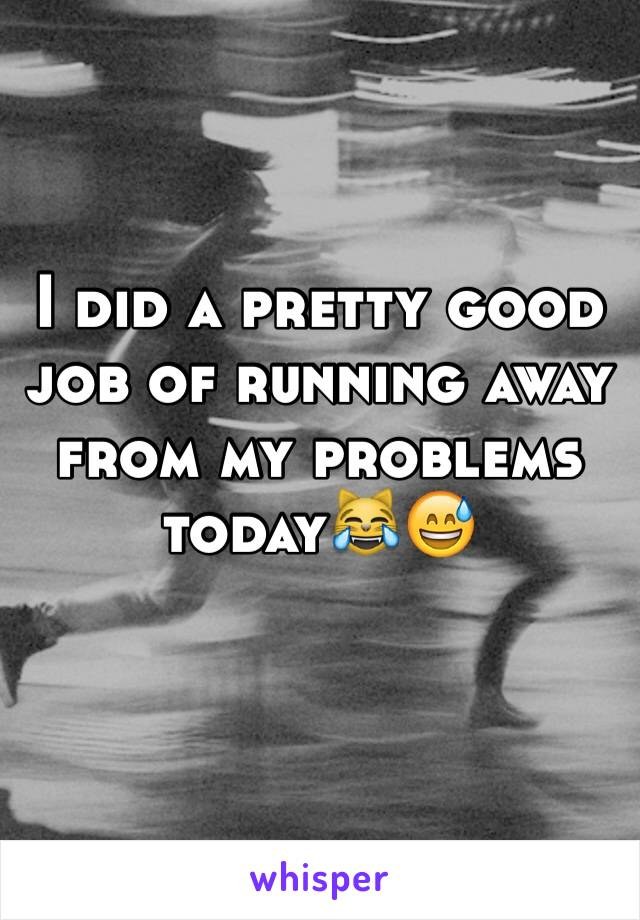 I did a pretty good job of running away from my problems today😹😅