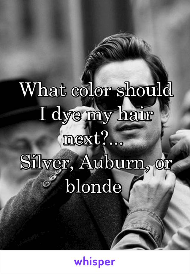 What color should I dye my hair next?...  Silver, Auburn, or blonde