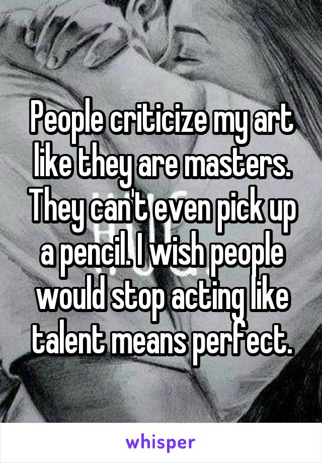 People criticize my art like they are masters. They can't even pick up a pencil. I wish people would stop acting like talent means perfect.
