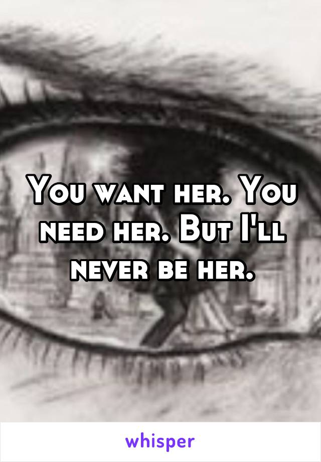You want her. You need her. But I'll never be her.