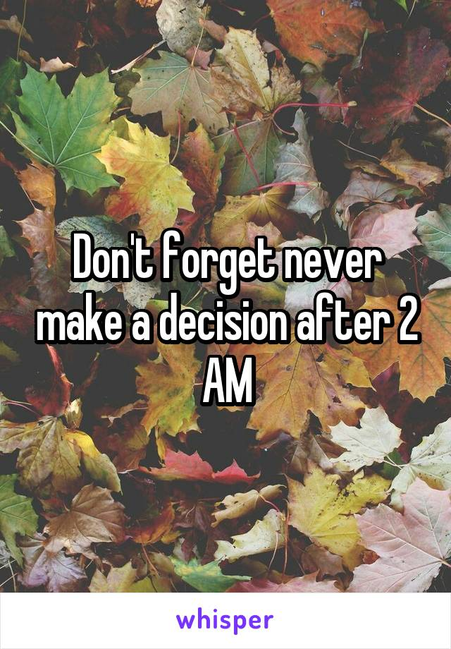 Don't forget never make a decision after 2 AM