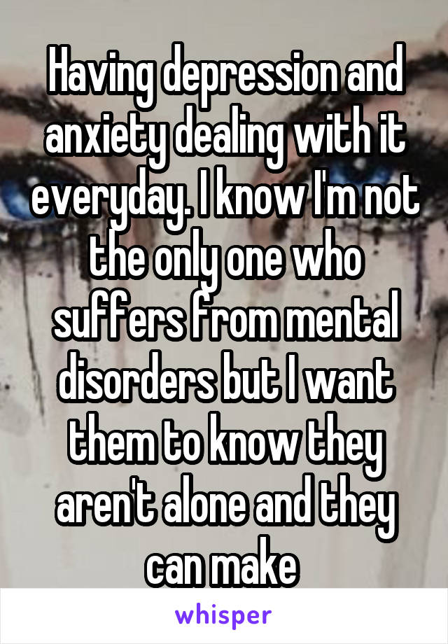 Having depression and anxiety dealing with it everyday. I know I'm not the only one who suffers from mental disorders but I want them to know they aren't alone and they can make