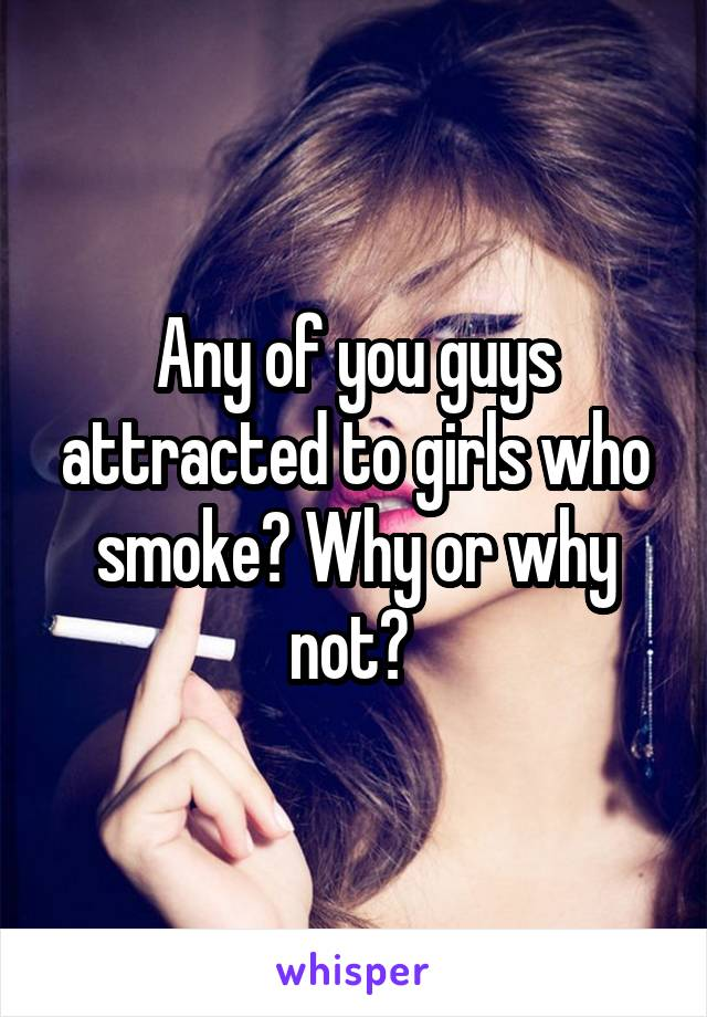 Any of you guys attracted to girls who smoke? Why or why not?