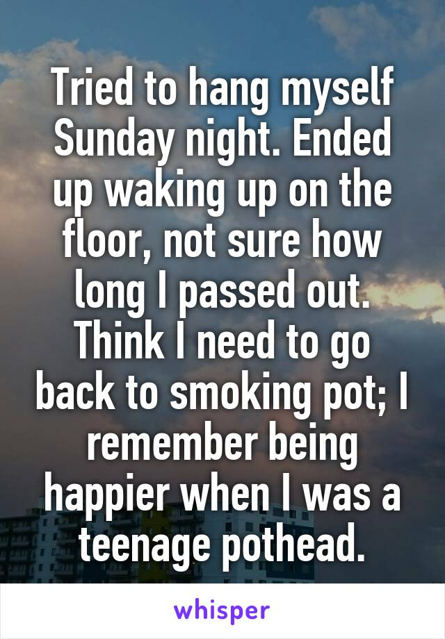 Tried to hang myself Sunday night. Ended up waking up on the floor, not sure how long I passed out. Think I need to go back to smoking pot; I remember being happier when I was a teenage pothead.