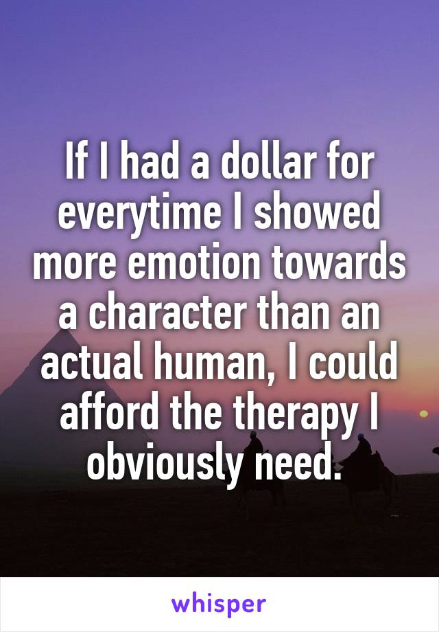 If I had a dollar for everytime I showed more emotion towards a character than an actual human, I could afford the therapy I obviously need.