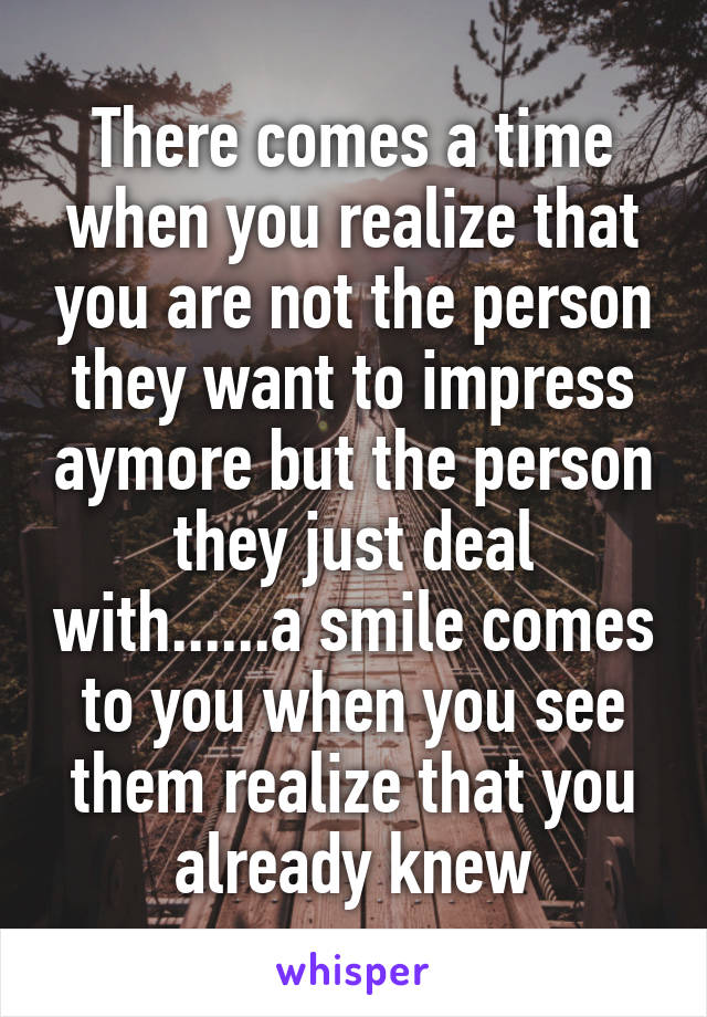 There comes a time when you realize that you are not the person they want to impress aymore but the person they just deal with......a smile comes to you when you see them realize that you already knew