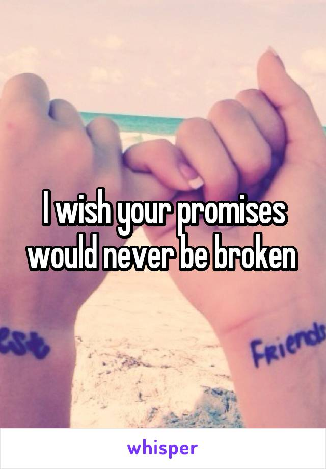 I wish your promises would never be broken