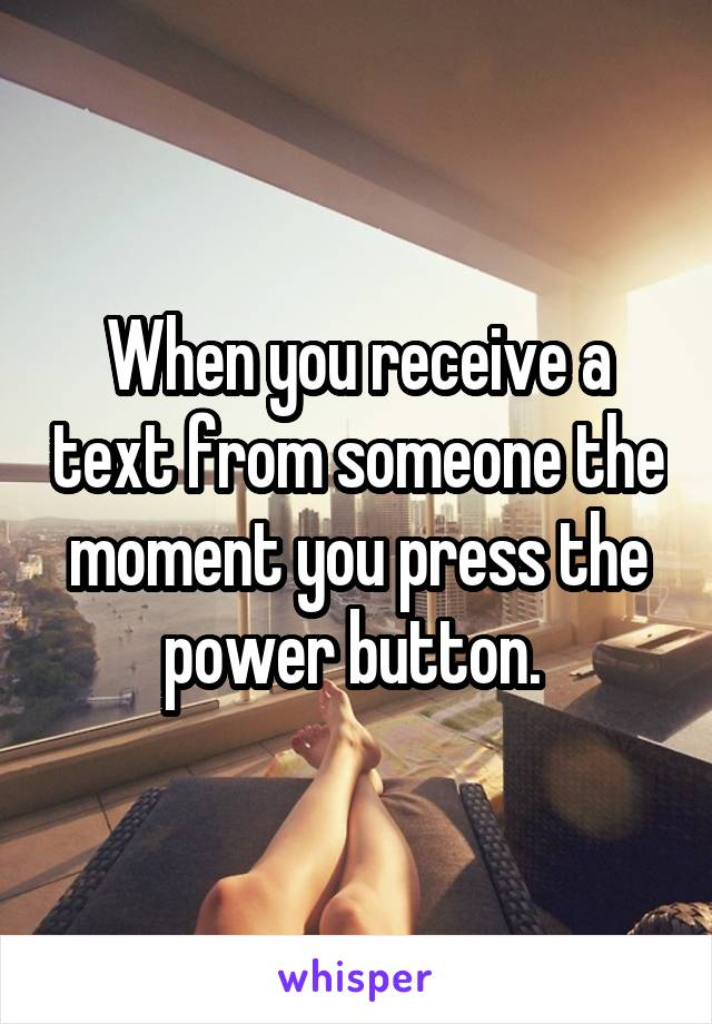 When you receive a text from someone the moment you press the power button.