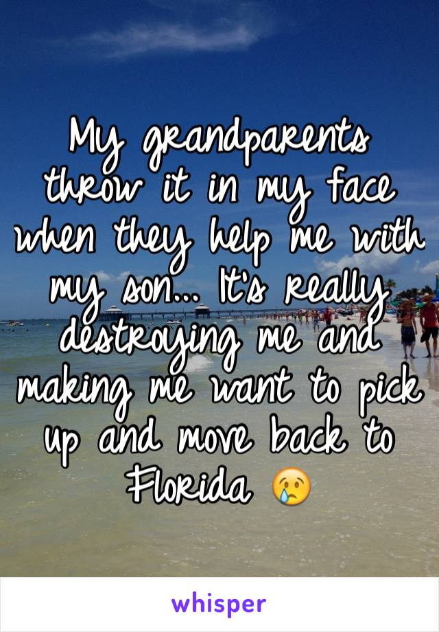 My grandparents throw it in my face when they help me with my son... It's really destroying me and making me want to pick up and move back to Florida 😢