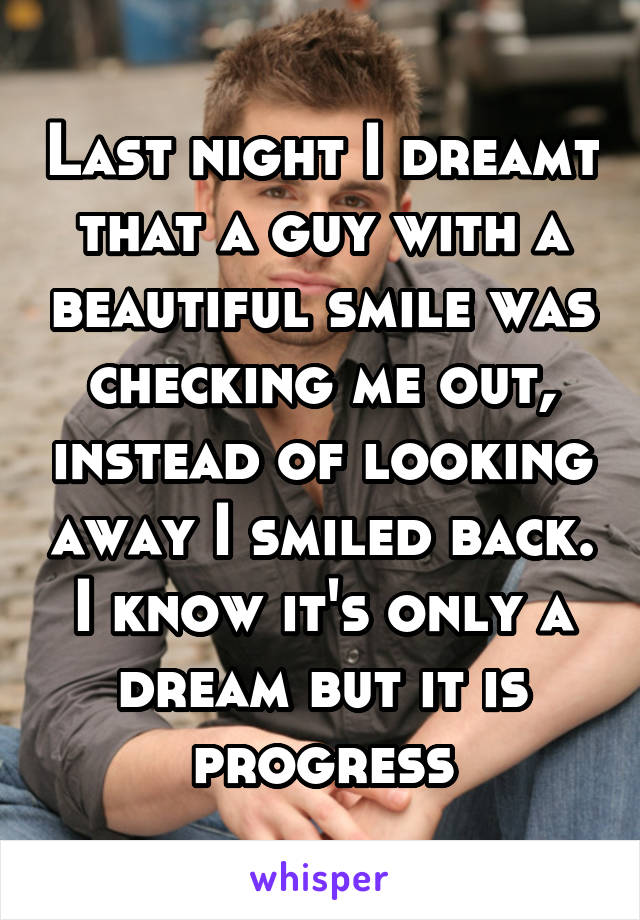 Last night I dreamt that a guy with a beautiful smile was checking me out, instead of looking away I smiled back. I know it's only a dream but it is progress