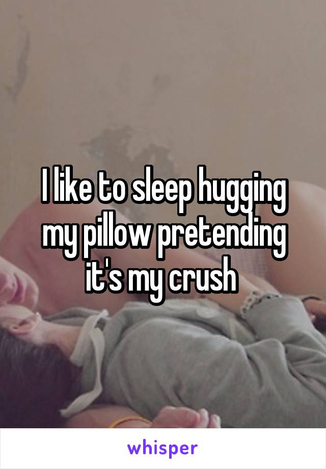 I like to sleep hugging my pillow pretending it's my crush