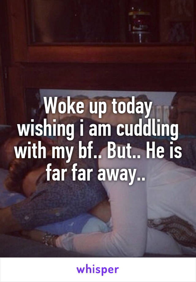 Woke up today wishing i am cuddling with my bf.. But.. He is far far away..
