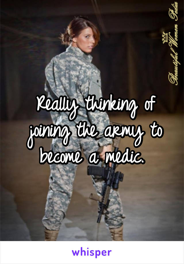 Really thinking of joining the army to become a medic.