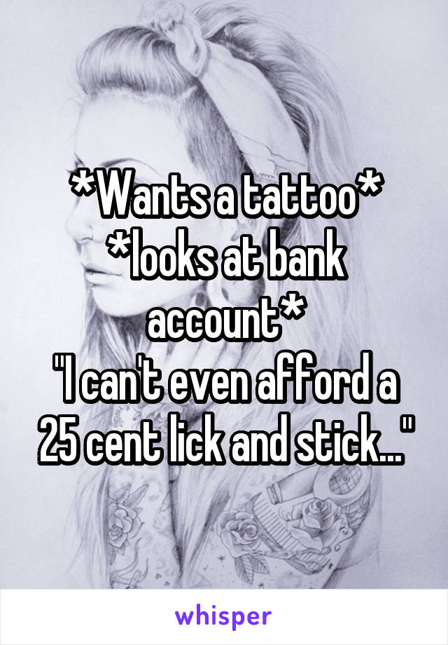"*Wants a tattoo* *looks at bank account* ""I can't even afford a 25 cent lick and stick..."""