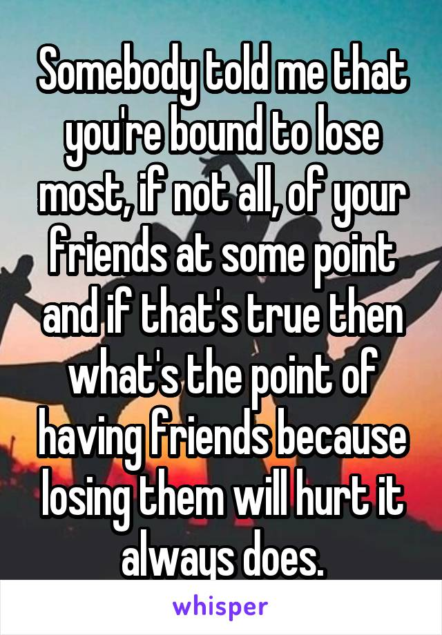 Somebody told me that you're bound to lose most, if not all, of your friends at some point and if that's true then what's the point of having friends because losing them will hurt it always does.
