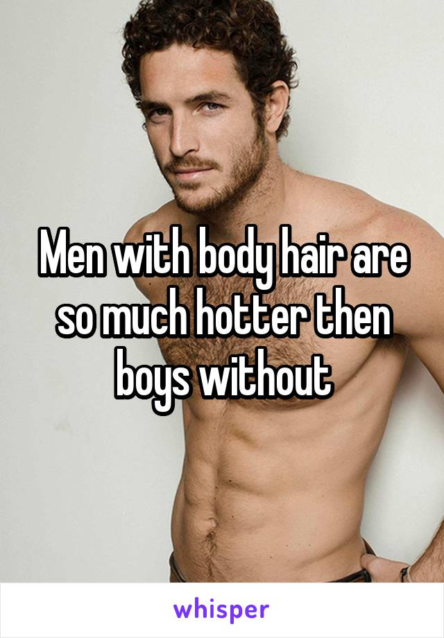 Men with body hair are so much hotter then boys without