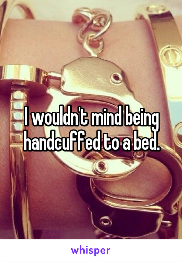 I wouldn't mind being handcuffed to a bed.