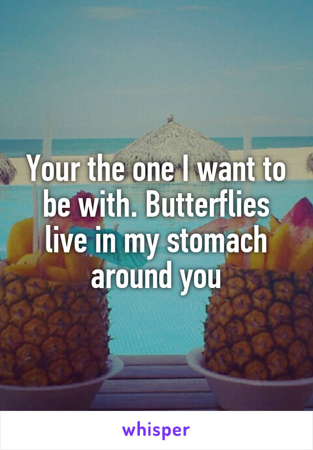 Your the one I want to be with. Butterflies live in my stomach around you