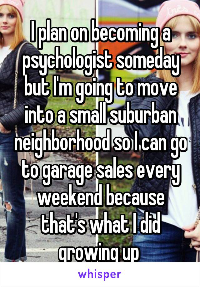 I plan on becoming a psychologist someday but I'm going to move into a small suburban neighborhood so I can go to garage sales every weekend because that's what I did growing up