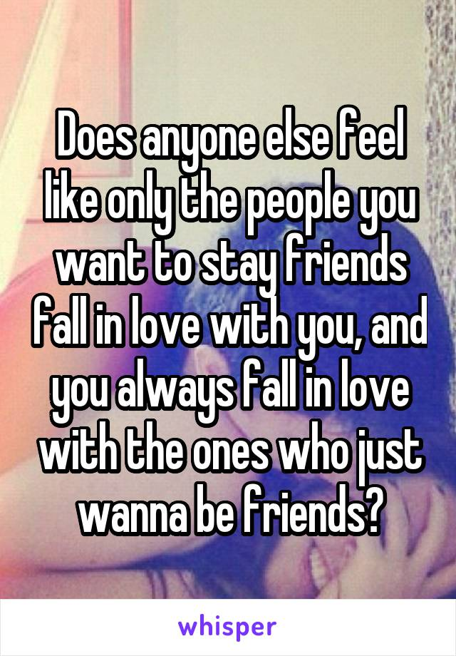 Does anyone else feel like only the people you want to stay friends fall in love with you, and you always fall in love with the ones who just wanna be friends?