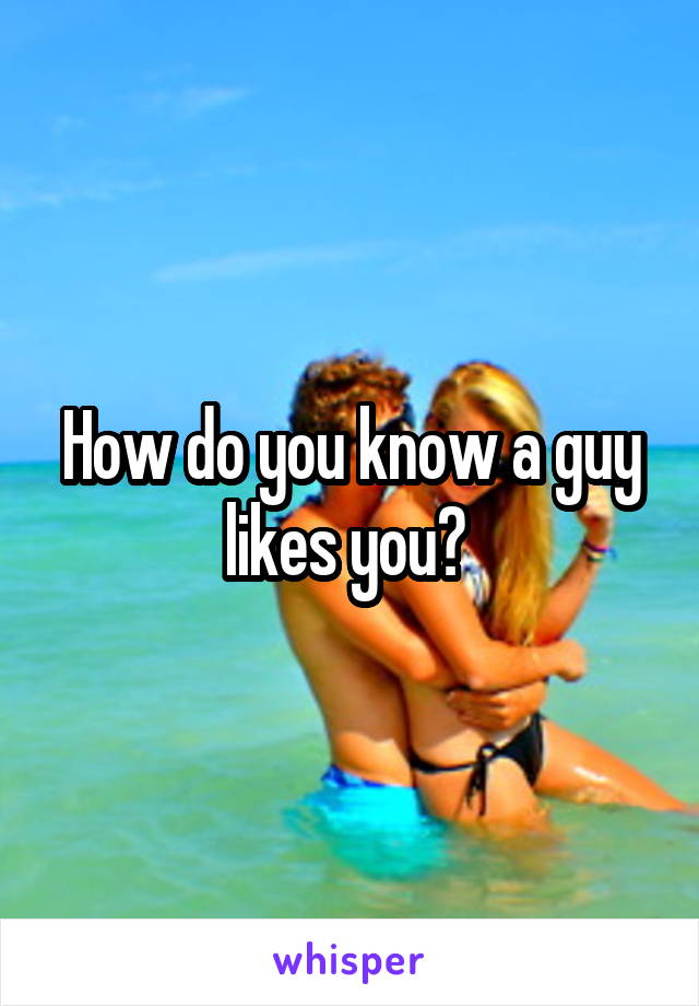 How do you know a guy likes you?