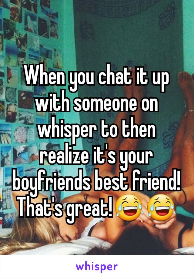 When you chat it up with someone on whisper to then realize it's your boyfriends best friend! That's great!😂😂